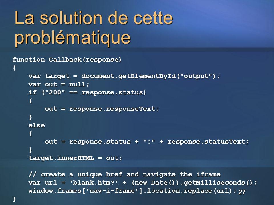 La solution de cette problématique function Callback(response) { var target = document.getElementById( output ); var target = document.getElementById( output ); var out = null; var out = null; if ( 200 == response.status) if ( 200 == response.status) { out = response.responseText; out = response.responseText; } else else { out = response.status + : + response.statusText; out = response.status + : + response.statusText; } target.innerHTML = out; target.innerHTML = out; // create a unique href and navigate the iframe // create a unique href and navigate the iframe var url = blank.htm? + (new Date()).getMilliseconds(); var url = blank.htm? + (new Date()).getMilliseconds(); window.frames[ nav-i-frame ].location.replace(url); window.frames[ nav-i-frame ].location.replace(url);} 27