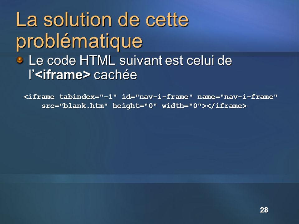La solution de cette problématique Le code HTML suivant est celui de l cachée <iframe tabindex= -1 id= nav-i-frame name= nav-i-frame src= blank.htm height= 0 width= 0 > src= blank.htm height= 0 width= 0 > 28