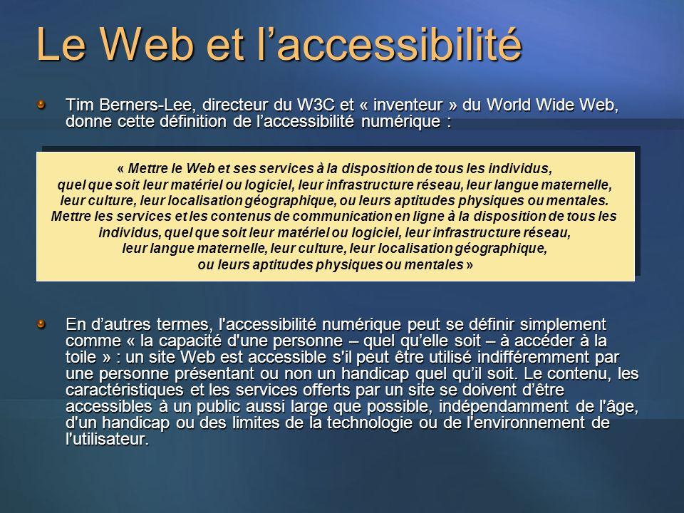 Le Web et laccessibilité Tim Berners-Lee, directeur du W3C et « inventeur » du World Wide Web, donne cette définition de laccessibilité numérique : En dautres termes, l accessibilité numérique peut se définir simplement comme « la capacité d une personne – quel quelle soit – à accéder à la toile » : un site Web est accessible s il peut être utilisé indifféremment par une personne présentant ou non un handicap quel quil soit.