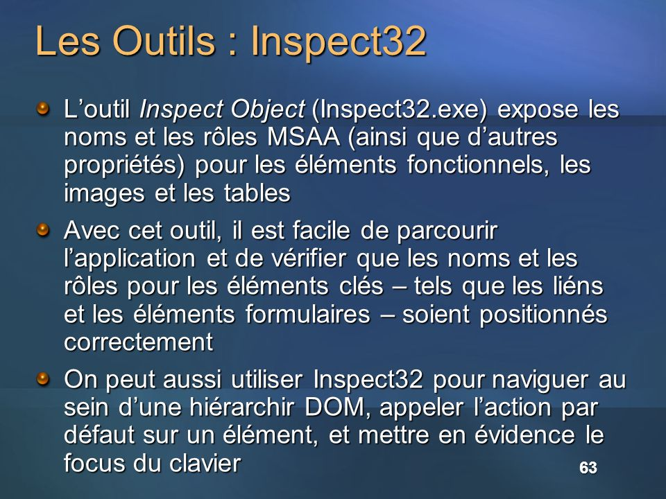 Les Outils : Inspect32 Loutil Inspect Object (Inspect32.exe) expose les noms et les rôles MSAA (ainsi que dautres propriétés) pour les éléments fonctionnels, les images et les tables Avec cet outil, il est facile de parcourir lapplication et de vérifier que les noms et les rôles pour les éléments clés – tels que les liéns et les éléments formulaires – soient positionnés correctement On peut aussi utiliser Inspect32 pour naviguer au sein dune hiérarchir DOM, appeler laction par défaut sur un élément, et mettre en évidence le focus du clavier 63