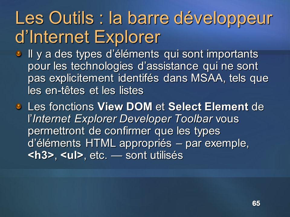 Les Outils : la barre développeur dInternet Explorer Il y a des types déléments qui sont importants pour les technologies dassistance qui ne sont pas explicitement identifés dans MSAA, tels que les en-têtes et les listes Les fonctions View DOM et Select Element de lInternet Explorer Developer Toolbar vous permettront de confirmer que les types déléments HTML appropriés – par exemple,,, etc.