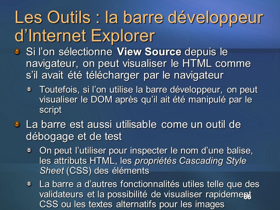 Les Outils : la barre développeur dInternet Explorer Si lon sélectionne View Source depuis le navigateur, on peut visualiser le HTML comme sil avait été télécharger par le navigateur Toutefois, si lon utilise la barre développeur, on peut visualiser le DOM après quil ait été manipulé par le script La barre est aussi utilisable come un outil de débogage et de test On peut lutiliser pour inspecter le nom dune balise, les attributs HTML, les propriétés Cascading Style Sheet (CSS) des éléments La barre a dautres fonctionnalités utiles telle que des validateurs et la possibilité de visualiser rapidement CSS ou les textes alternatifs pour les images 66