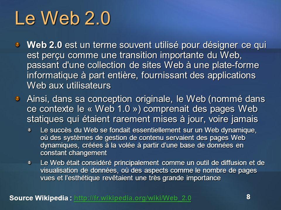 Le Web 2.0 Web 2.0 est un terme souvent utilisé pour désigner ce qui est perçu comme une transition importante du Web, passant d une collection de sites Web à une plate-forme informatique à part entière, fournissant des applications Web aux utilisateurs Ainsi, dans sa conception originale, le Web (nommé dans ce contexte le « Web 1.0 ») comprenait des pages Web statiques qui étaient rarement mises à jour, voire jamais Le succès du Web se fondait essentiellement sur un Web dynamique, où des systèmes de gestion de contenu servaient des pages Web dynamiques, créées à la volée à partir dune base de données en constant changement Le Web était considéré principalement comme un outil de diffusion et de visualisation de données, où des aspects comme le nombre de pages vues et lesthétique revêtaient une très grande importance Source Wikipedia : http://fr.wikipedia.org/wiki/Web_2.0 http://fr.wikipedia.org/wiki/Web_2.0 8