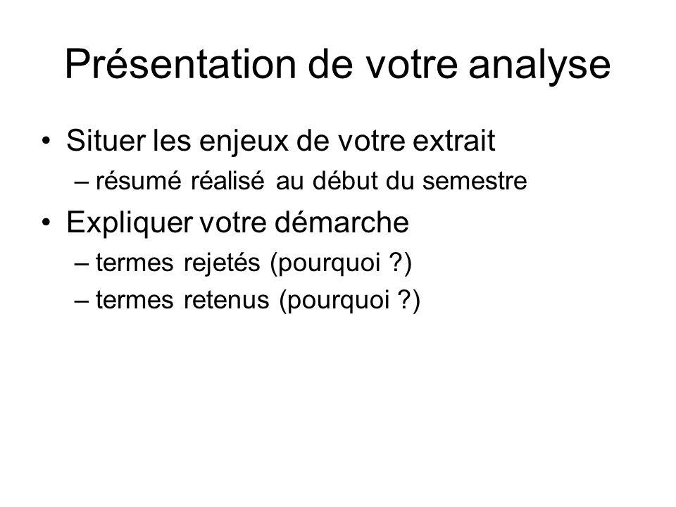 Présentation de votre analyse Situer les enjeux de votre extrait –résumé réalisé au début du semestre Expliquer votre démarche –termes rejetés (pourquoi ?) –termes retenus (pourquoi ?)