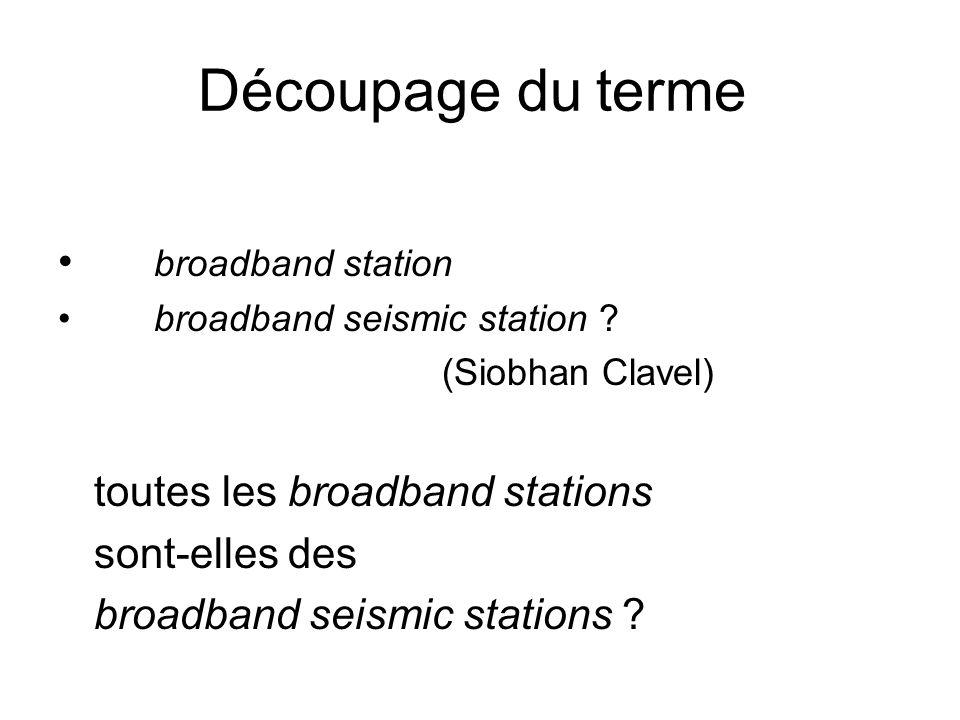 Découpage du terme broadband station broadband seismic station ? (Siobhan Clavel) toutes les broadband stations sont-elles des broadband seismic stati