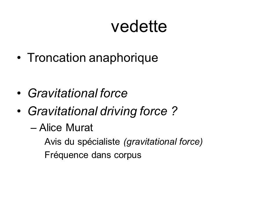 vedette Troncation anaphorique Gravitational force Gravitational driving force ? –Alice Murat Avis du spécialiste (gravitational force) Fréquence dans