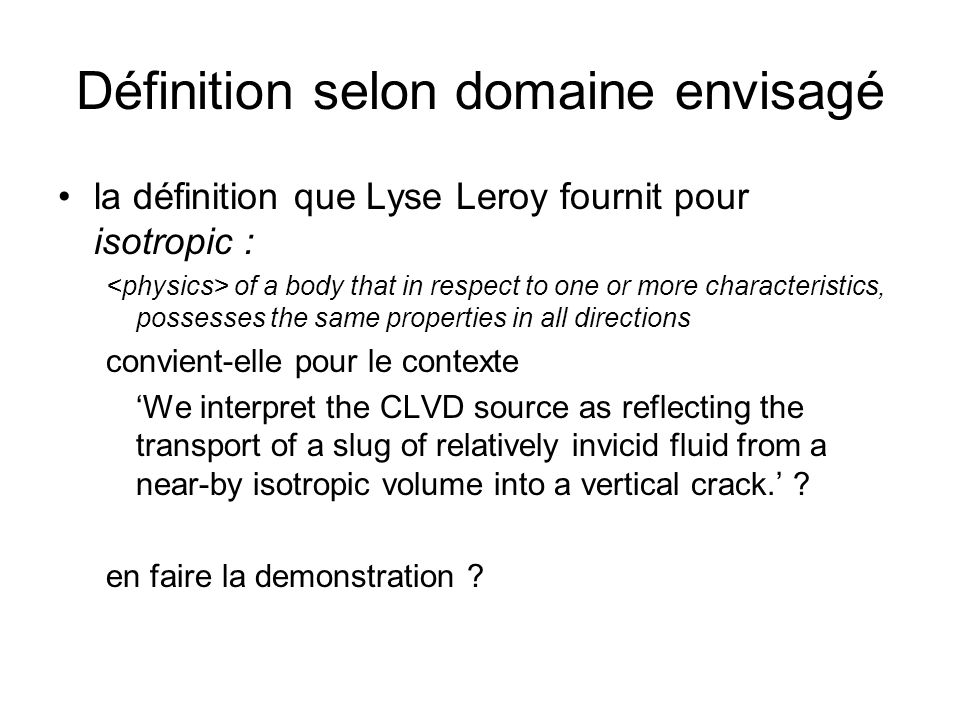Définition selon domaine envisagé la définition que Lyse Leroy fournit pour isotropic : of a body that in respect to one or more characteristics, possesses the same properties in all directions convient-elle pour le contexte We interpret the CLVD source as reflecting the transport of a slug of relatively invicid fluid from a near-by isotropic volume into a vertical crack.