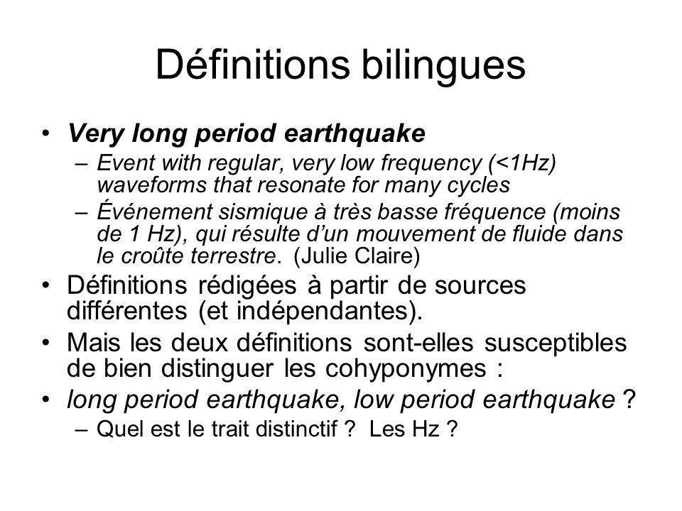 Définitions bilingues Very long period earthquake –Event with regular, very low frequency (<1Hz) waveforms that resonate for many cycles –Événement si