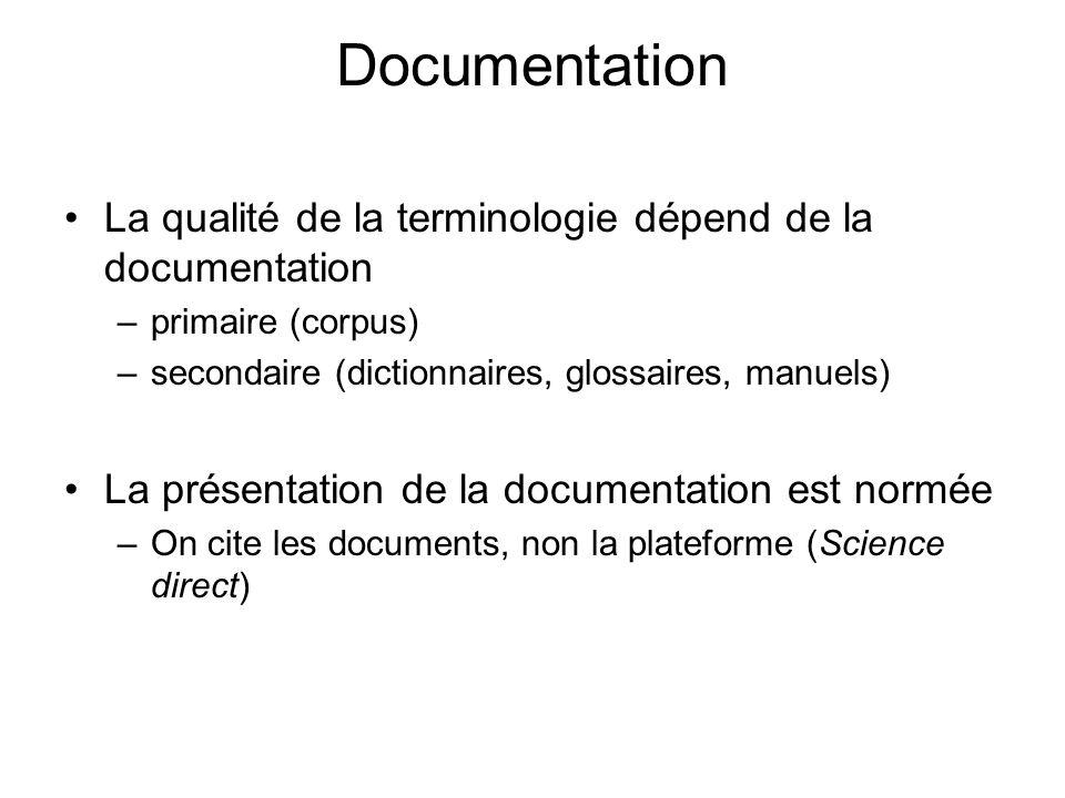 Documentation La qualité de la terminologie dépend de la documentation –primaire (corpus) –secondaire (dictionnaires, glossaires, manuels) La présentation de la documentation est normée –On cite les documents, non la plateforme (Science direct)