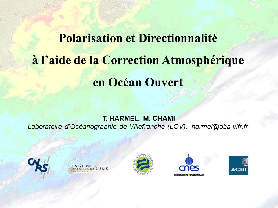 Polarisation et Directionnalité à laide de la Correction Atmosphérique en Océan Ouvert T. HARMEL, M. CHAMI Laboratoire dOcéanographie de Villefranche
