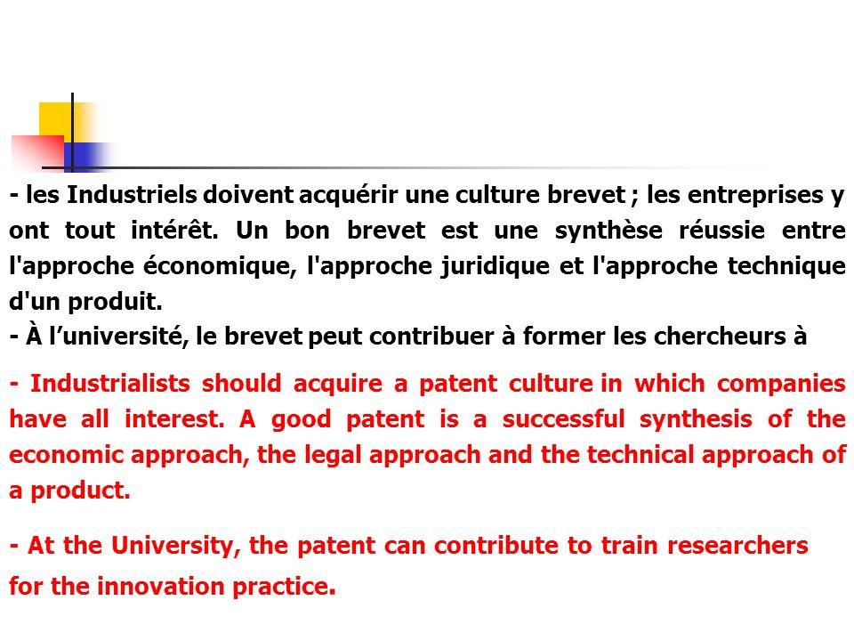 - les Industriels doivent acquérir une culture brevet ; les entreprises y ont tout intérêt. Un bon brevet est une synthèse réussie entre l'approche éc