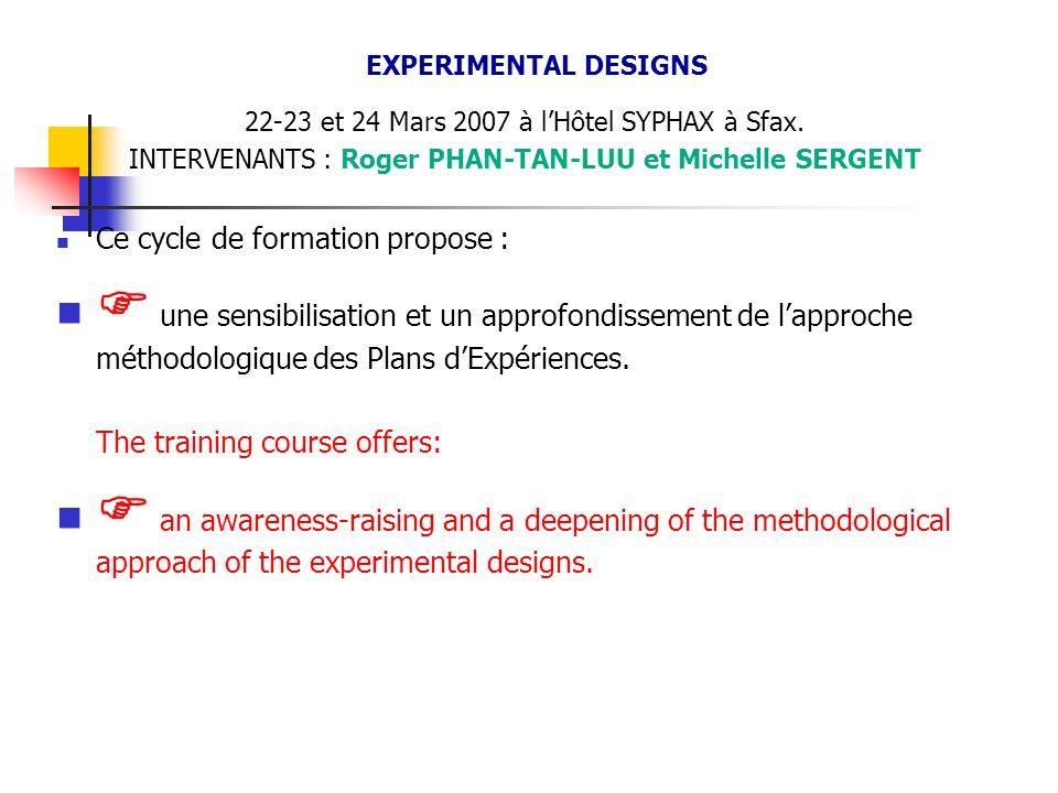 EXPERIMENTAL DESIGNS 22-23 et 24 Mars 2007 à lHôtel SYPHAX à Sfax. INTERVENANTS : Roger PHAN-TAN-LUU et Michelle SERGENT Ce cycle de formation propose