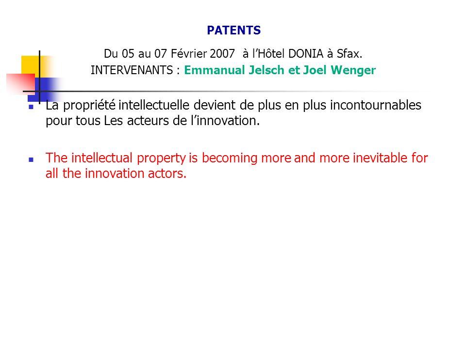 PATENTS Du 05 au 07 Février 2007 à lHôtel DONIA à Sfax. INTERVENANTS : Emmanual Jelsch et Joel Wenger La propriété intellectuelle devient de plus en p