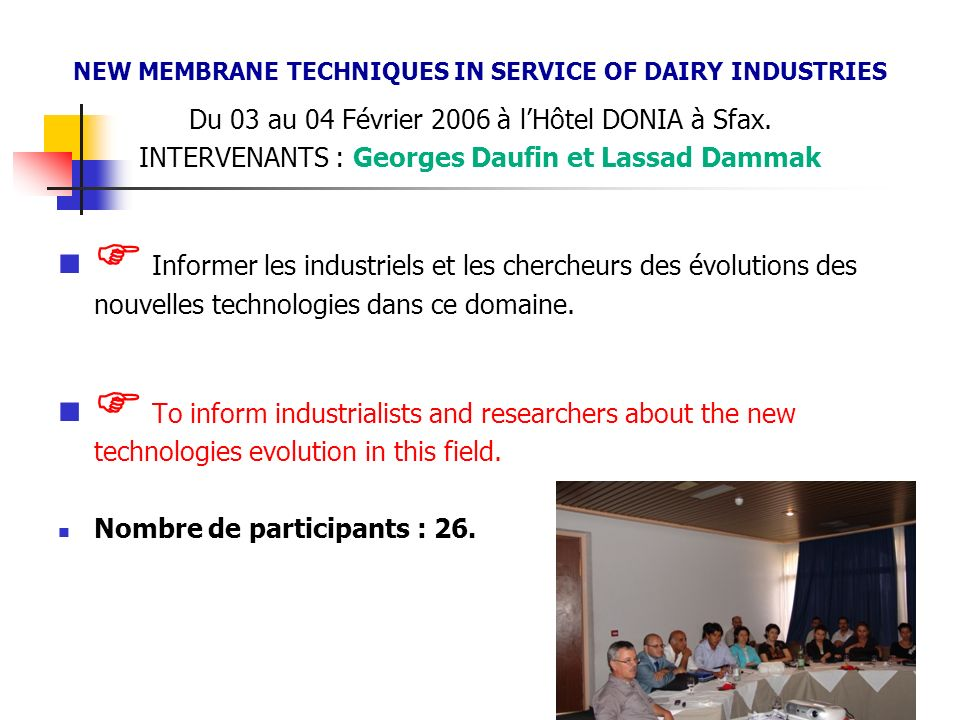 NEW MEMBRANE TECHNIQUES IN SERVICE OF DAIRY INDUSTRIES Du 03 au 04 Février 2006 à lHôtel DONIA à Sfax. INTERVENANTS : Georges Daufin et Lassad Dammak