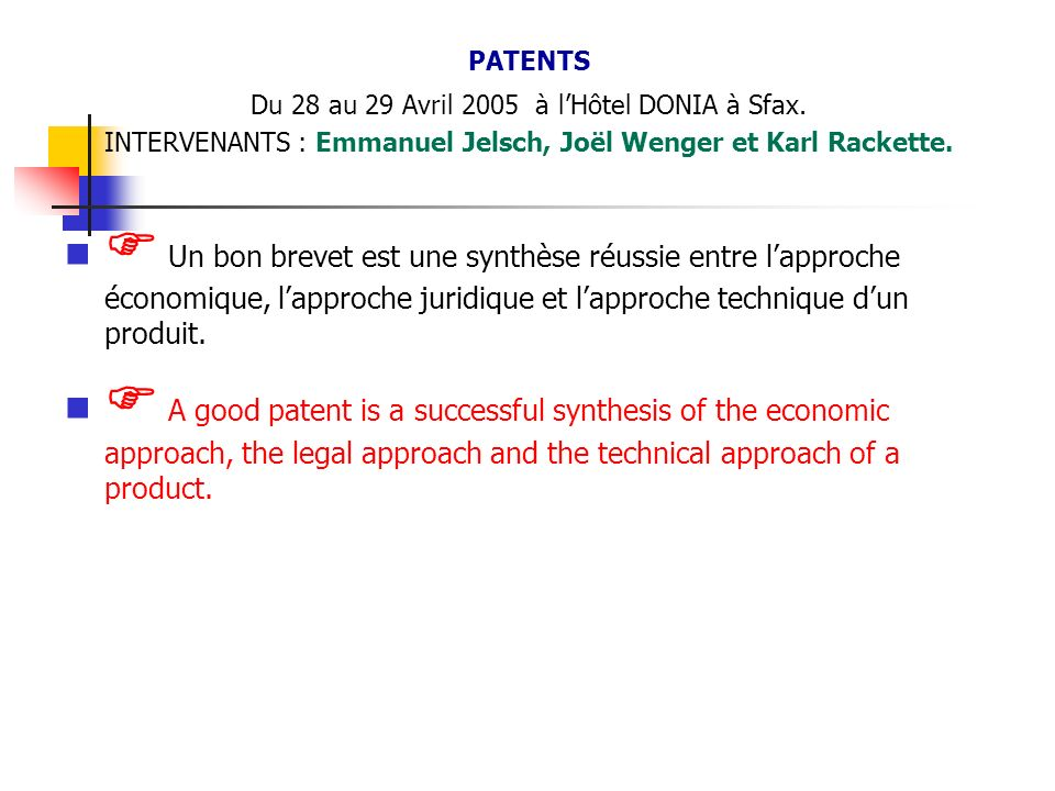 PATENTS Du 28 au 29 Avril 2005 à lHôtel DONIA à Sfax. INTERVENANTS : Emmanuel Jelsch, Joël Wenger et Karl Rackette. Un bon brevet est une synthèse réu