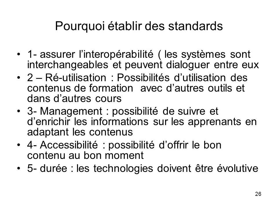 26 Pourquoi établir des standards 1- assurer linteropérabilité ( les systèmes sont interchangeables et peuvent dialoguer entre eux 2 – Ré-utilisation