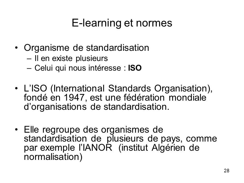 28 E-learning et normes Organisme de standardisation –Il en existe plusieurs –Celui qui nous intéresse : ISO LISO (International Standards Organisatio