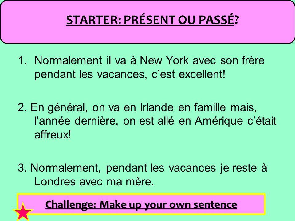 STARTER: PRÉSENT OU PASSÉ? Challenge: Make up your own sentence 1.Normalement il va à New York avec son frère pendant les vacances, cest excellent! 2.