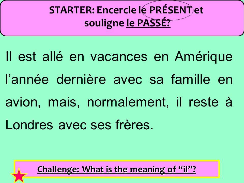 STARTER: Encercle le PRÉSENT et souligne le PASSÉ? Challenge: What is the meaning of il? Il est allé en vacances en Amérique lannée dernière avec sa f