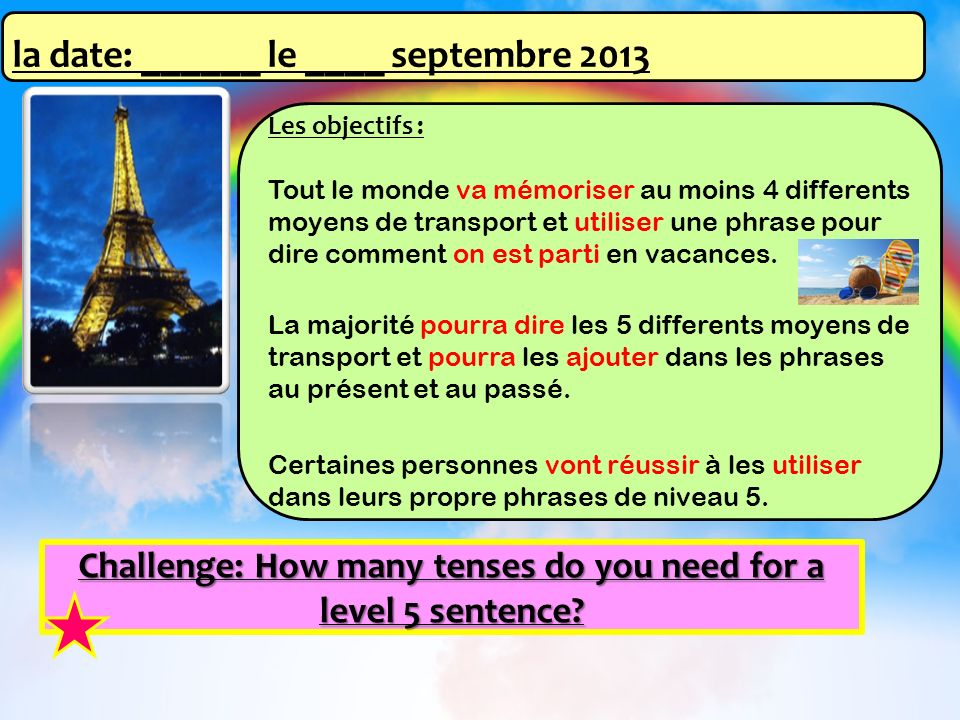Challenge: How many tenses do you need for a level 5 sentence? Les objectifs : Tout le monde va mémoriser au moins 4 differents moyens de transport et
