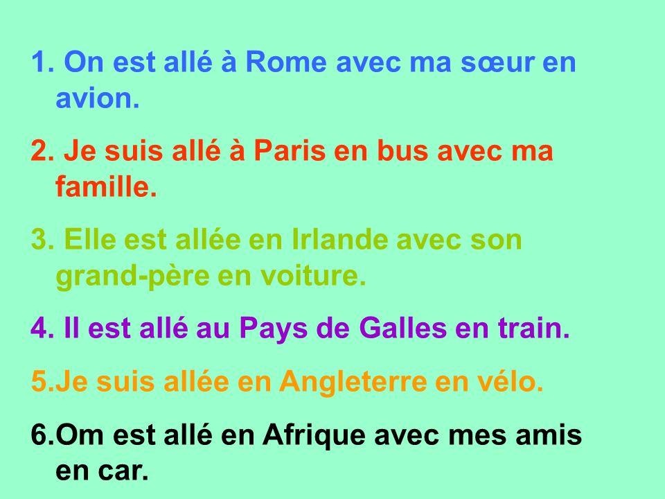 1. On est allé à Rome avec ma sœur en avion. 2. Je suis allé à Paris en bus avec ma famille. 3. Elle est allée en Irlande avec son grand-père en voitu