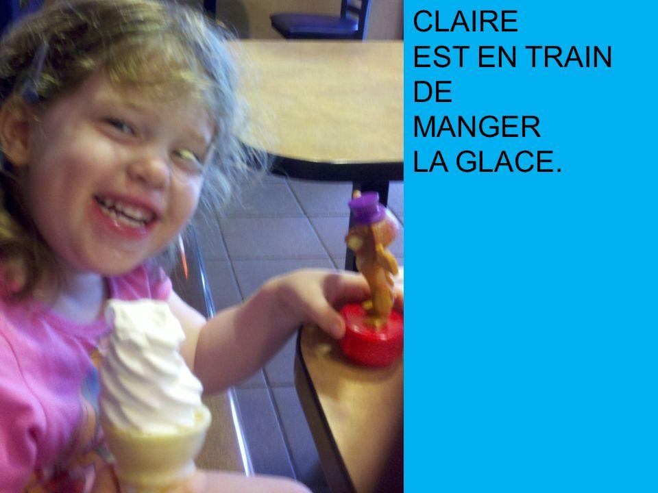 CLAIRE EST EN TRAIN DE MANGER LA GLACE.