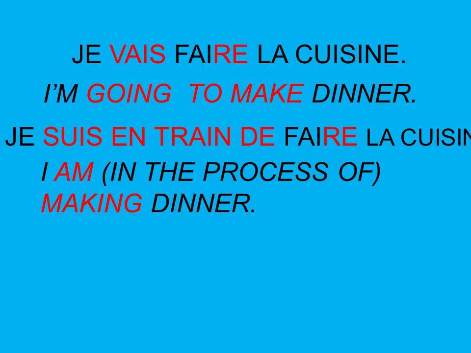 JE VAIS FAIRE LA CUISINE. JE SUIS EN TRAIN DE FAIRE LA CUISINE. IM GOING TO MAKE DINNER. I AM (IN THE PROCESS OF) MAKING DINNER.