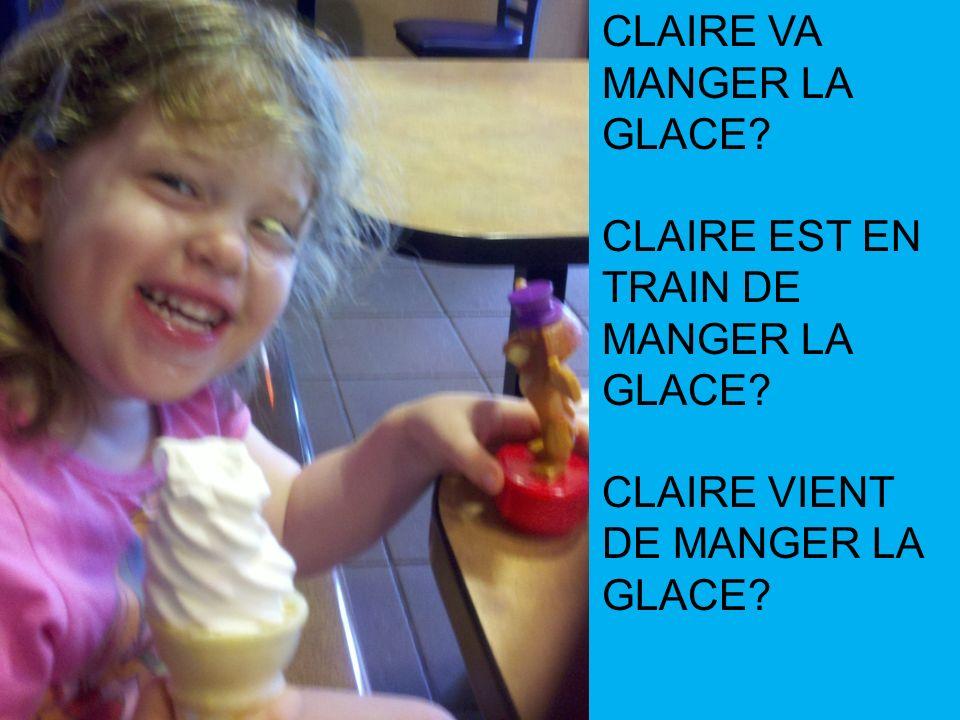 CLAIRE VA MANGER LA GLACE? CLAIRE EST EN TRAIN DE MANGER LA GLACE? CLAIRE VIENT DE MANGER LA GLACE?