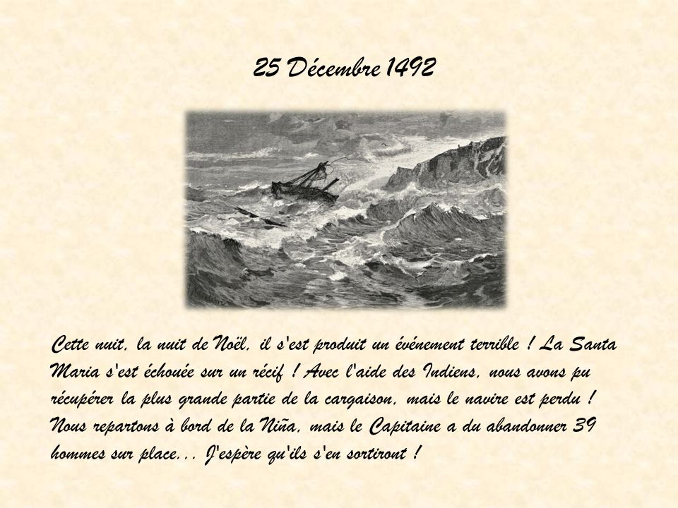 25 Décembre 1492 Cette nuit, la nuit de Noël, il s'est produit un événement terrible ! La Santa Maria s'est échouée sur un récif ! Avec l'aide des Ind