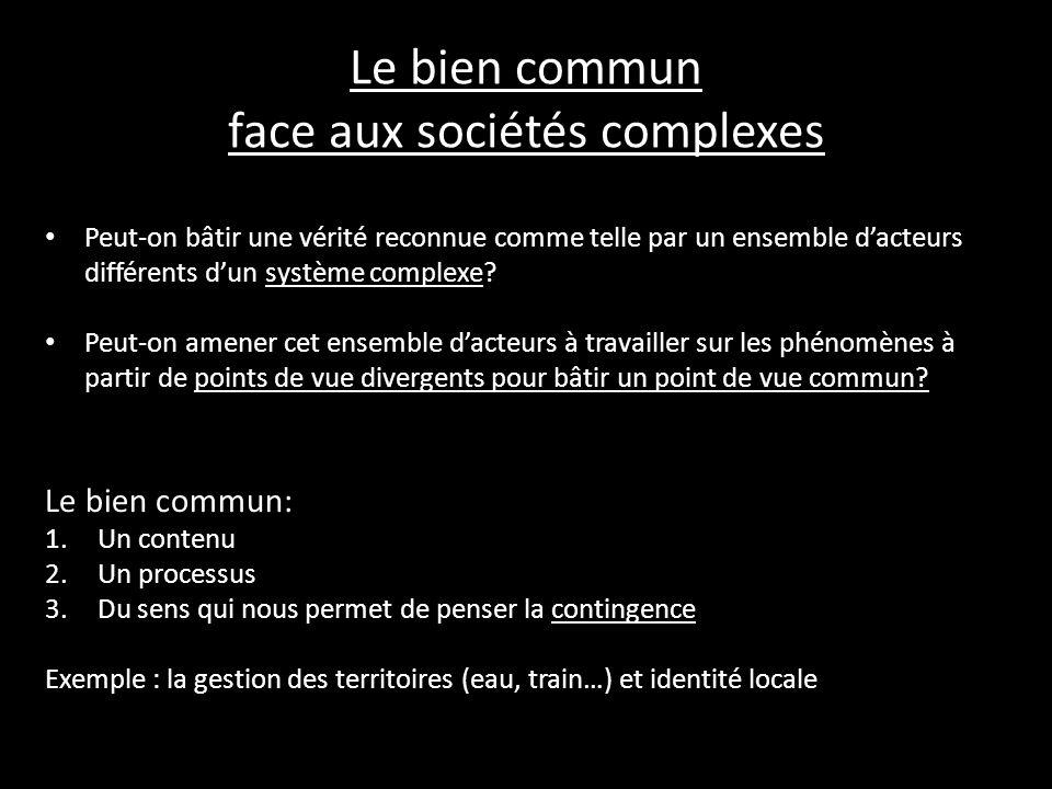 Le bien commun face aux sociétés complexes Peut-on bâtir une vérité reconnue comme telle par un ensemble dacteurs différents dun système complexe? Peu