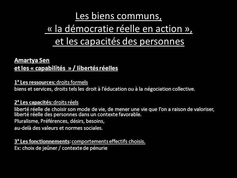 Les biens communs, « la démocratie réelle en action », et les capacités des personnes Amartya Sen et les « capabilités » / libertés réelles 1° Les ressources: droits formels biens et services, droits tels les droit à léducation ou à la négociation collective.