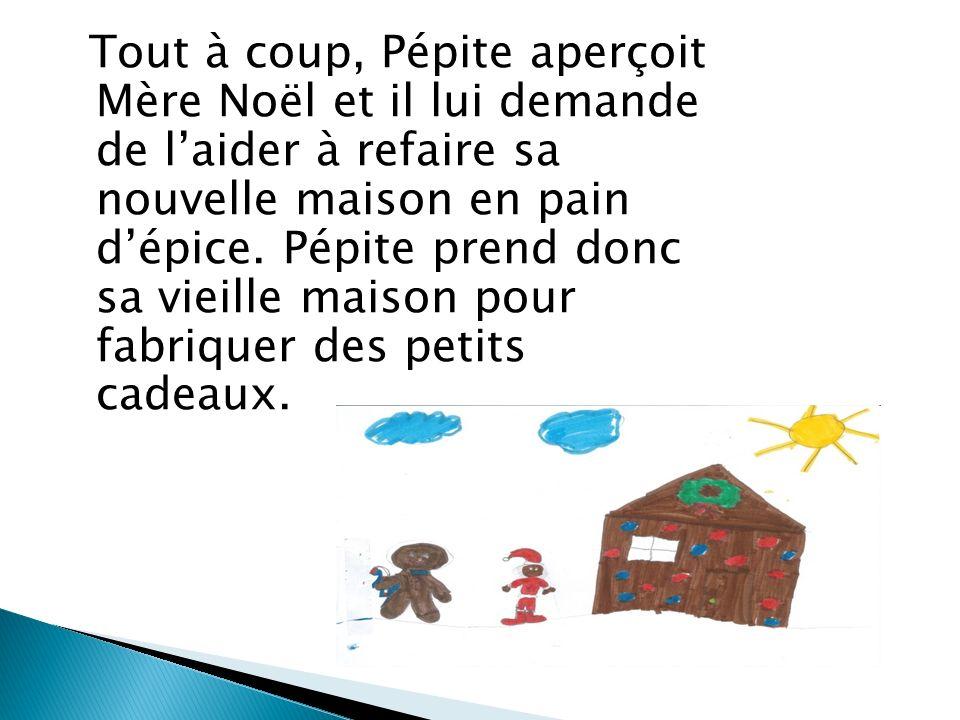 Tout à coup, Pépite aperçoit Mère Noël et il lui demande de laider à refaire sa nouvelle maison en pain dépice.
