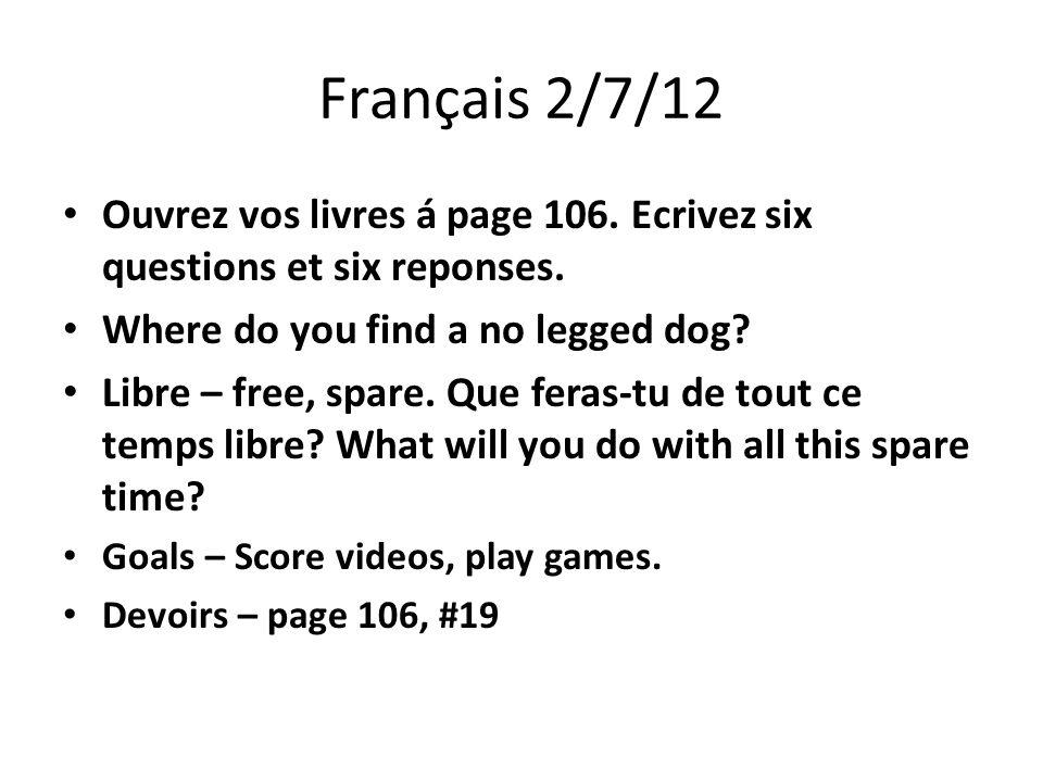Français 2/7/12 Ouvrez vos livres á page 106. Ecrivez six questions et six reponses.