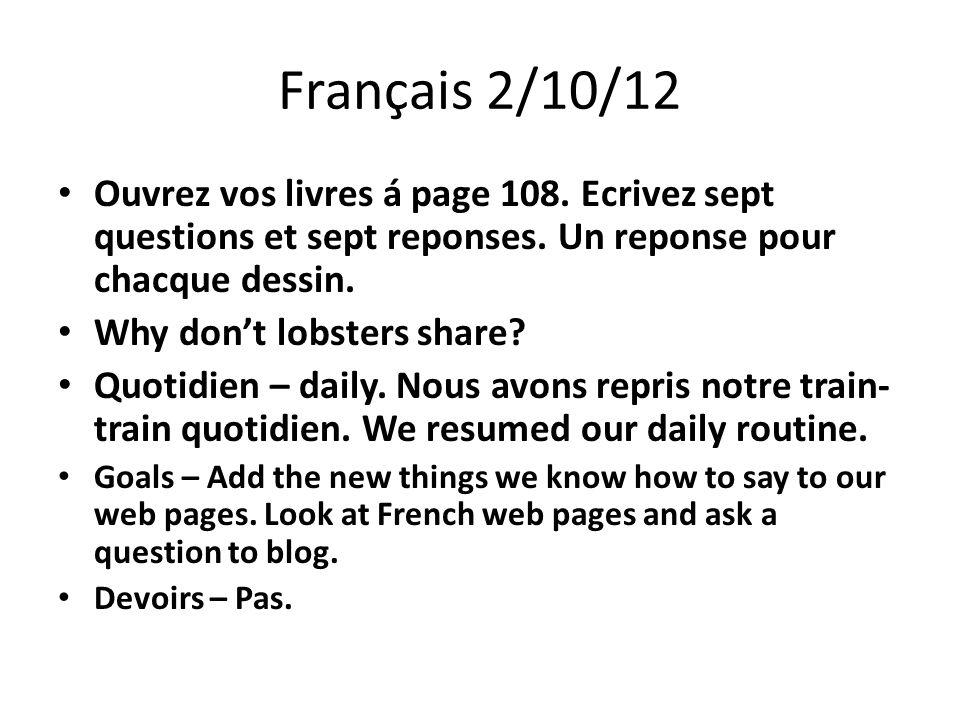 Français 2/10/12 Ouvrez vos livres á page 108. Ecrivez sept questions et sept reponses.