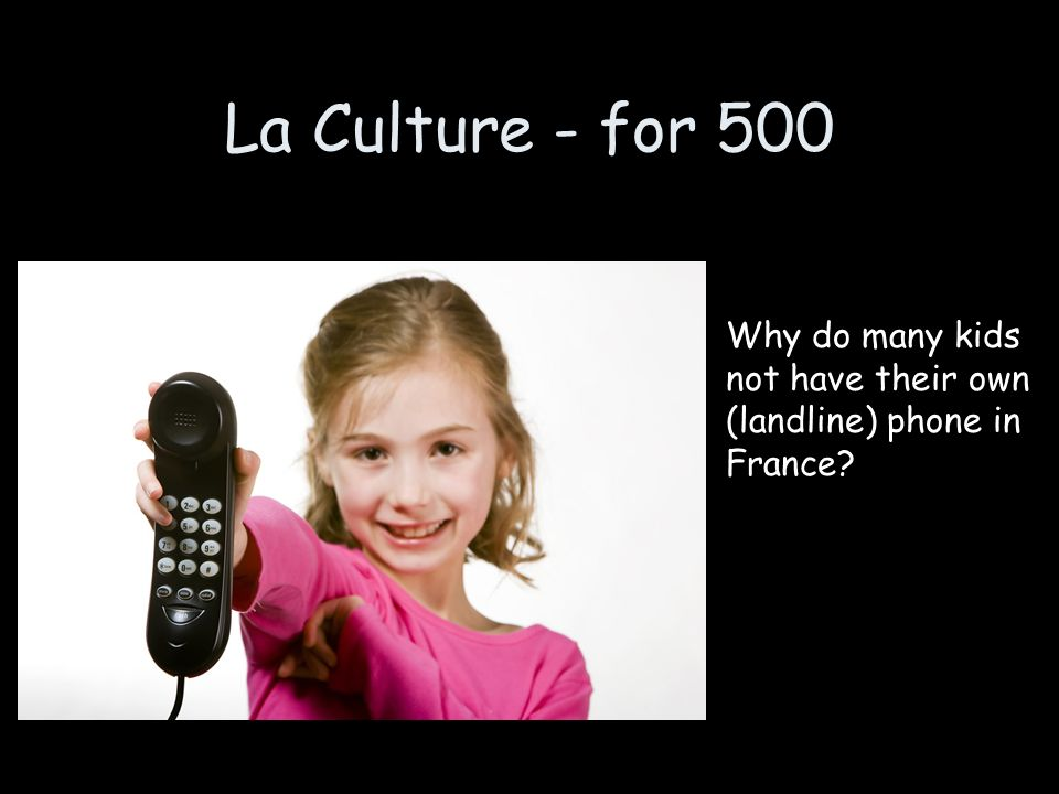 La Culture - for 500 Why do many kids not have their own (landline) phone in France