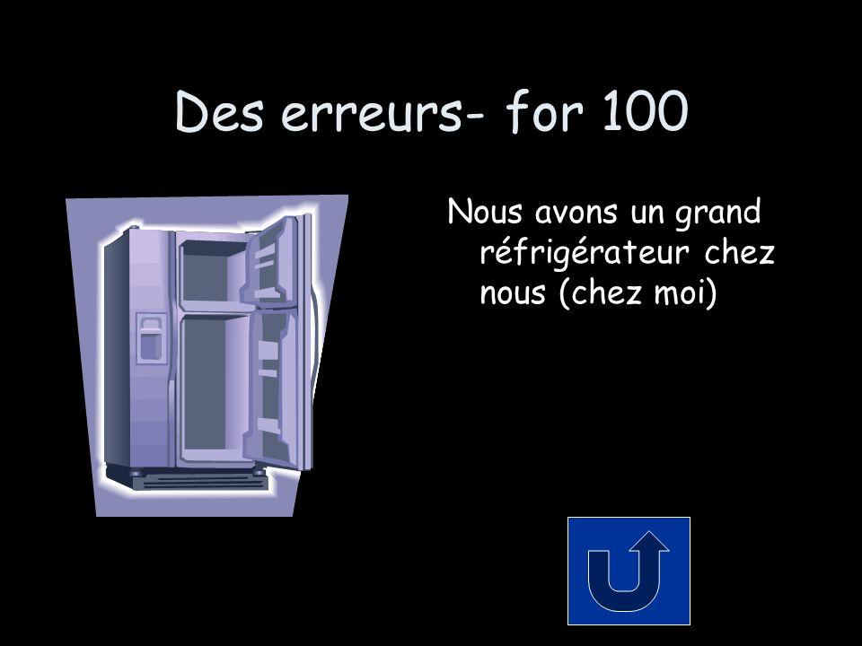 Des erreurs- for 100 Nous avons un grand réfrigérateur chez nous (chez moi)