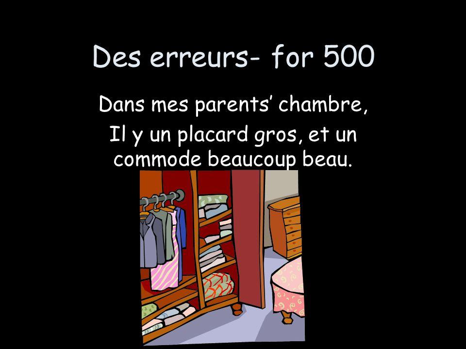 Des erreurs- for 500 Dans mes parents chambre, Il y un placard gros, et un commode beaucoup beau.