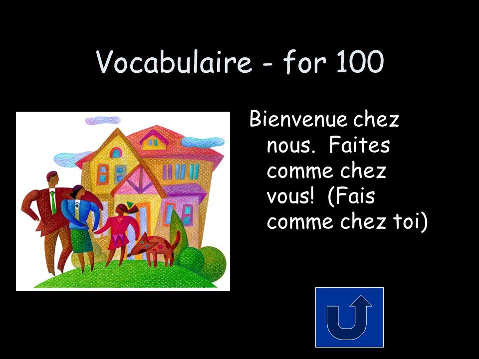 Vocabulaire - for 100 Bienvenue chez nous. Faites comme chez vous! (Fais comme chez toi)