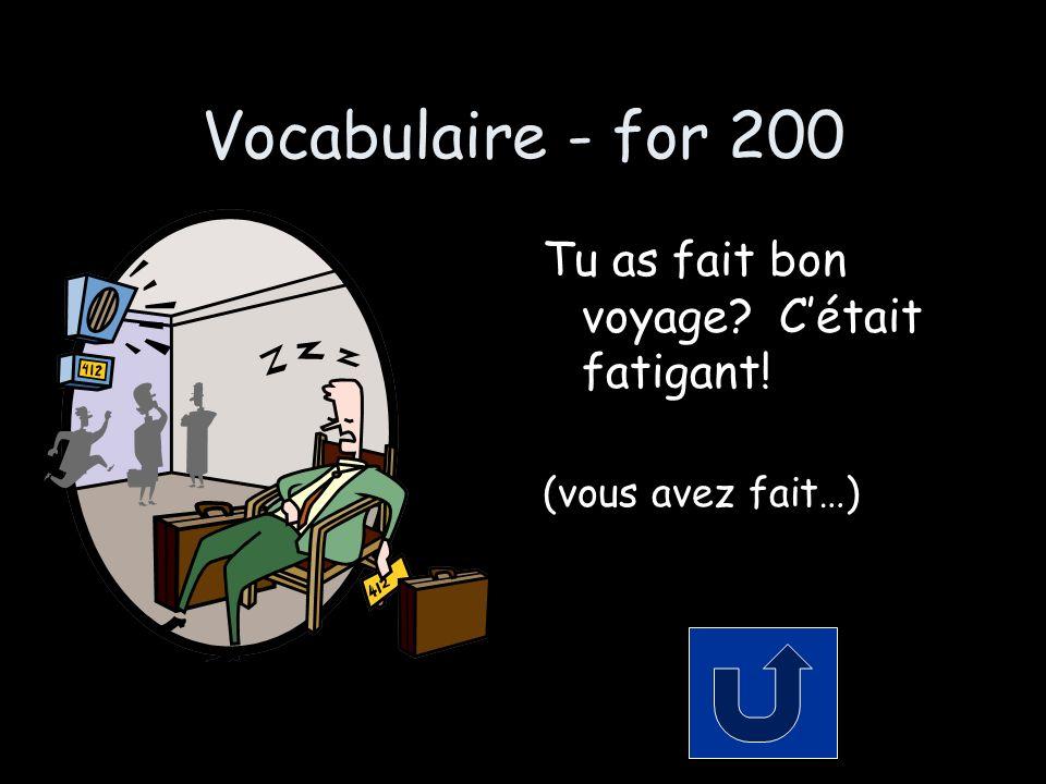 Vocabulaire - for 200 Tu as fait bon voyage? Cétait fatigant! (vous avez fait…)