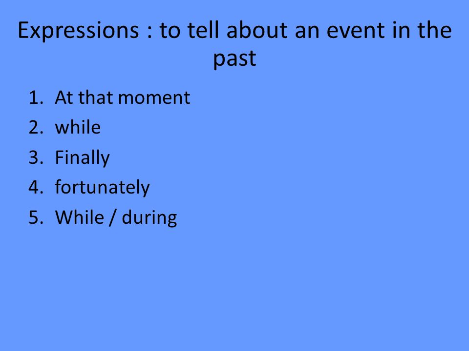 Expressions : to tell about an event in the past 1.At that moment 2.while 3.Finally 4.fortunately 5.While / during
