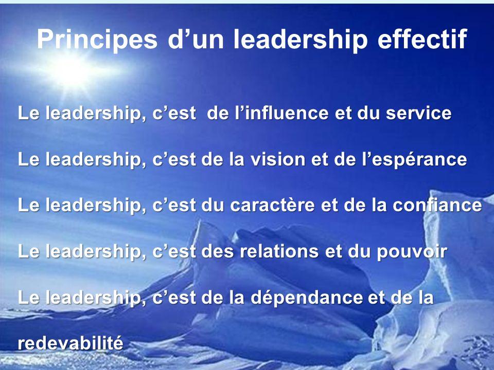 Le leadership, cest de linfluence et du service Le leadership, cest de la vision et de lespérance Le leadership, cest du caractère et de la confiance Le leadership, cest des relations et du pouvoir Le leadership, cest de la dépendance et de la redevabilité Principes dun leadership effectif