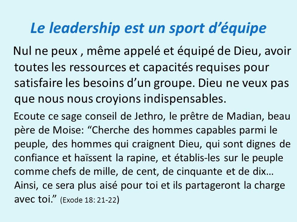 Le leadership est un sport déquipe Nul ne peux, même appelé et équipé de Dieu, avoir toutes les ressources et capacités requises pour satisfaire les besoins dun groupe.