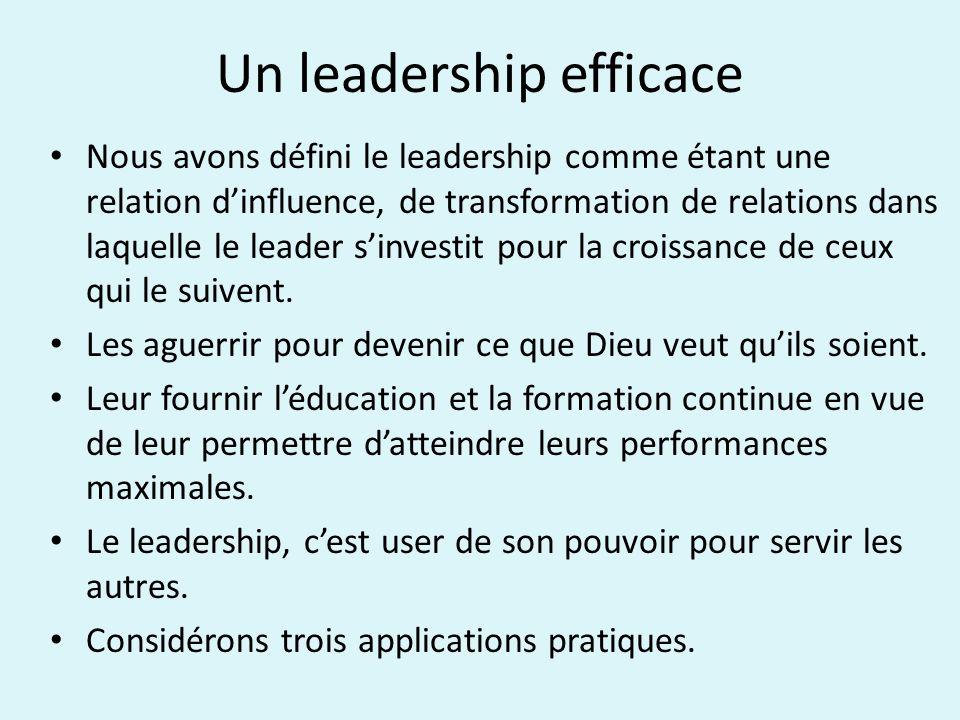 Un leadership efficace Nous avons défini le leadership comme étant une relation dinfluence, de transformation de relations dans laquelle le leader sinvestit pour la croissance de ceux qui le suivent.