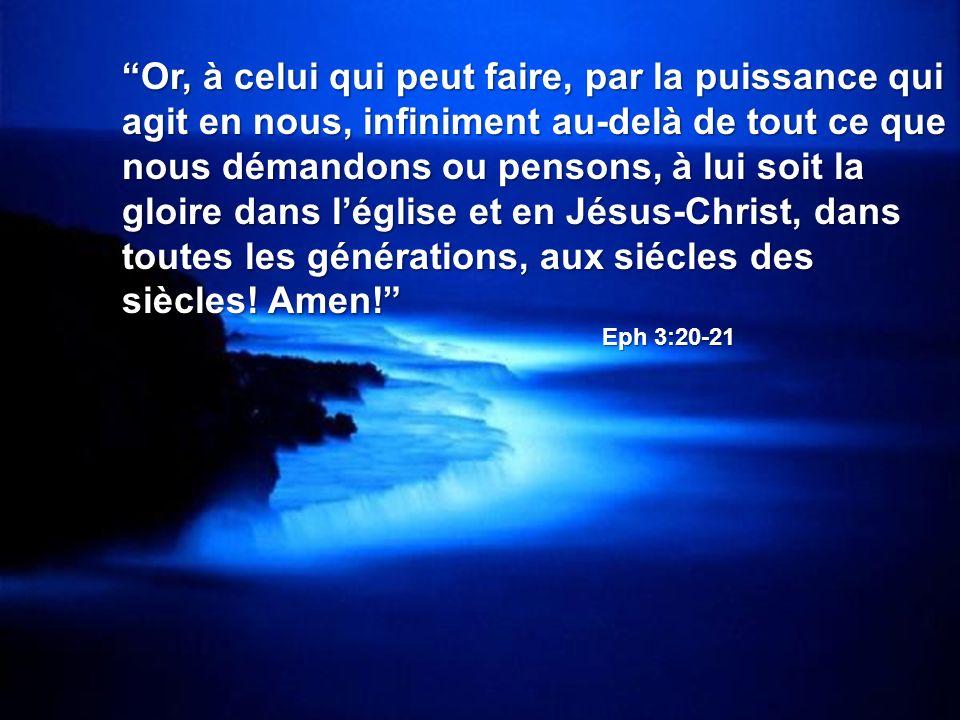 Or, à celui qui peut faire, par la puissance qui agit en nous, infiniment au-delà de tout ce que nous démandons ou pensons, à lui soit la gloire dans léglise et en Jésus-Christ, dans toutes les générations, aux siécles des siècles.