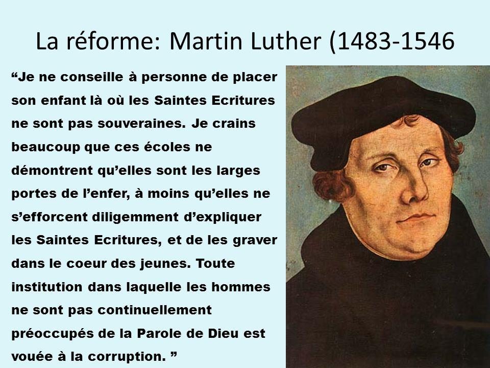La réforme: Martin Luther (1483-1546 Je ne conseille à personne de placer son enfant là où les Saintes Ecritures ne sont pas souveraines.