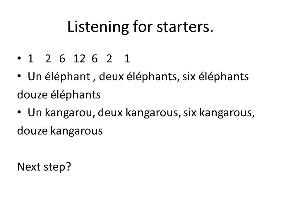 Listening for starters. 12612 6 2 1 Un éléphant, deux éléphants, six éléphants douze éléphants Un kangarou, deux kangarous, six kangarous, douze kanga