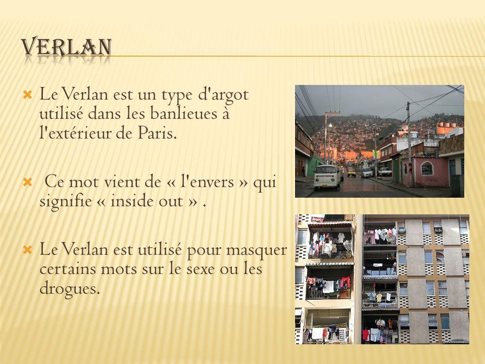 Le Verlan est un type d'argot utilisé dans les banlieues à l'extérieur de Paris. Ce mot vient de « l'envers » qui signifie « inside out ». Le Verlan e