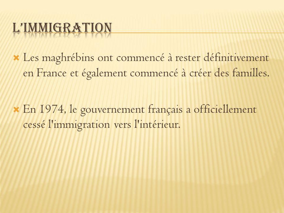 Les maghrébins ont commencé à rester définitivement en France et également commencé à créer des familles. En 1974, le gouvernement français a officiel