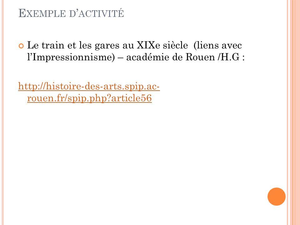 E XEMPLE D ACTIVITÉ Le train et les gares au XIXe siècle (liens avec lImpressionnisme) – académie de Rouen /H.G : http://histoire-des-arts.spip.ac- rouen.fr/spip.php?article56