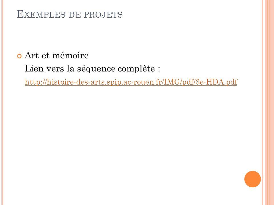 E XEMPLES DE PROJETS Art et mémoire Lien vers la séquence complète : http://histoire-des-arts.spip.ac-rouen.fr/IMG/pdf/3e-HDA.pdf